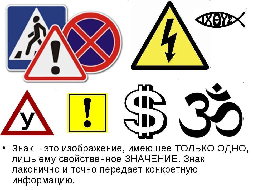 Знак – это изображение, имеющее ТОЛЬКО ОДНО, лишь ему свойственное ЗНАЧЕНИЕ. ...