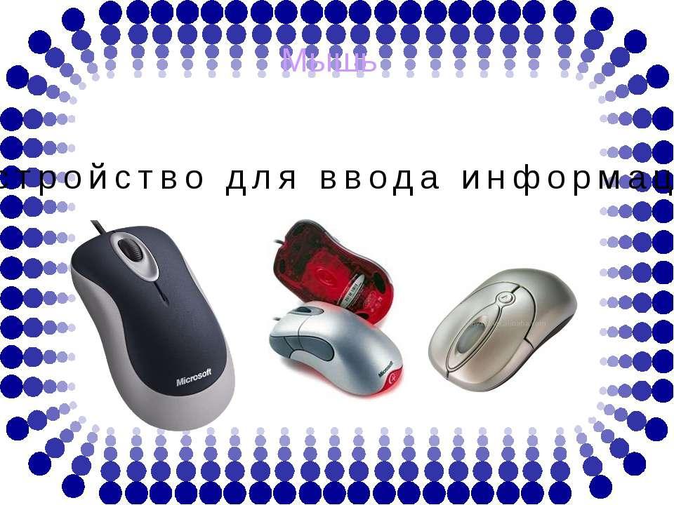 Мышь - устройство для ввода информации.