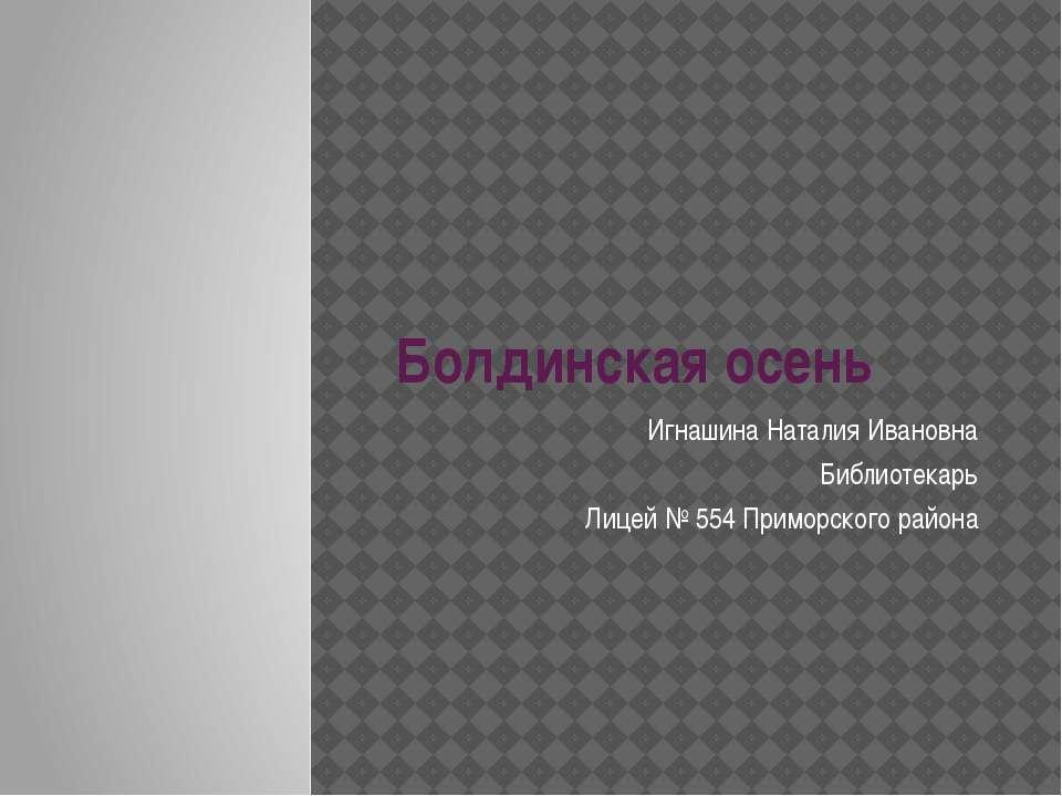 Болдинская осень Игнашина Наталия Ивановна Библиотекарь Лицей № 554 Приморско...