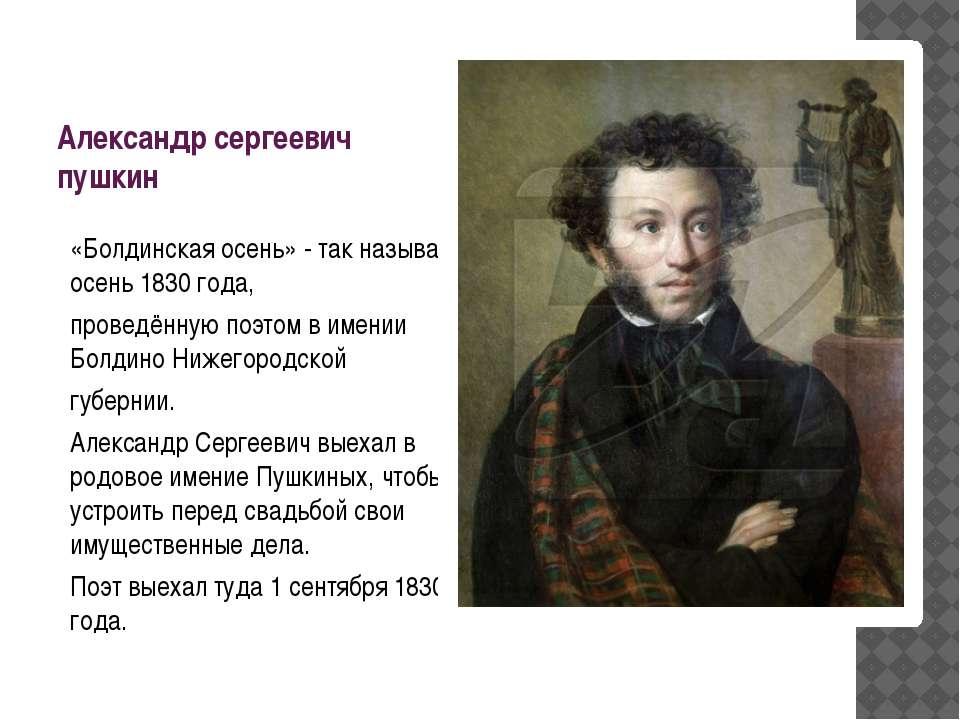 Александр сергеевич пушкин «Болдинская осень» - так называют осень 1830 года,...