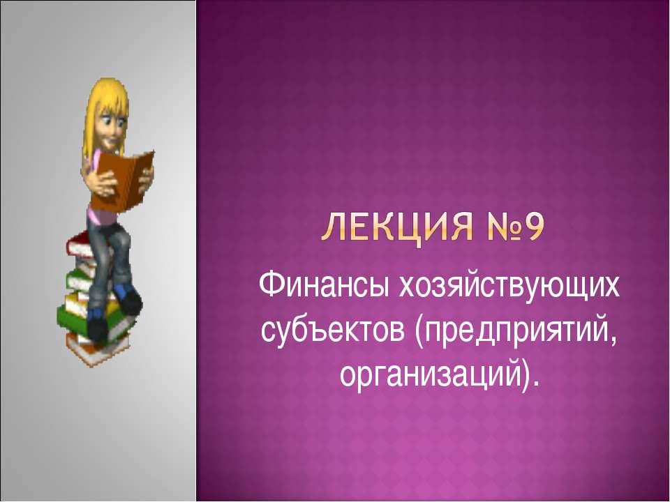 Финансы хозяйствующих субъектов (предприятий, организаций).
