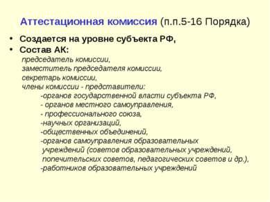 Аттестационная комиссия (п.п.5-16 Порядка) Создается на уровне субъекта РФ, С...
