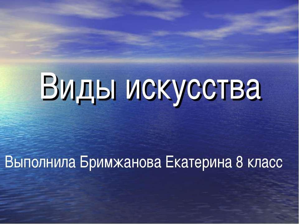 Виды искусства Выполнила Бримжанова Екатерина 8 класс