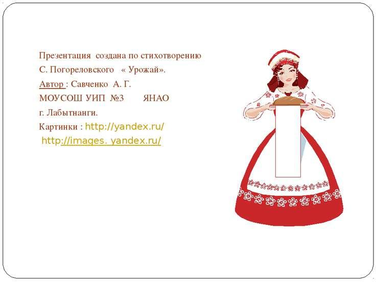 Презентация создана по стихотворению С. Погореловского « Урожай». Автор : Сав...