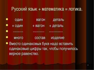 * Русский язык + математика = логика. один вагон деталь + один + вагон + дета...