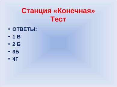 Станция «Конечная» Тест ОТВЕТЫ: 1 В 2 Б 3Б 4Г