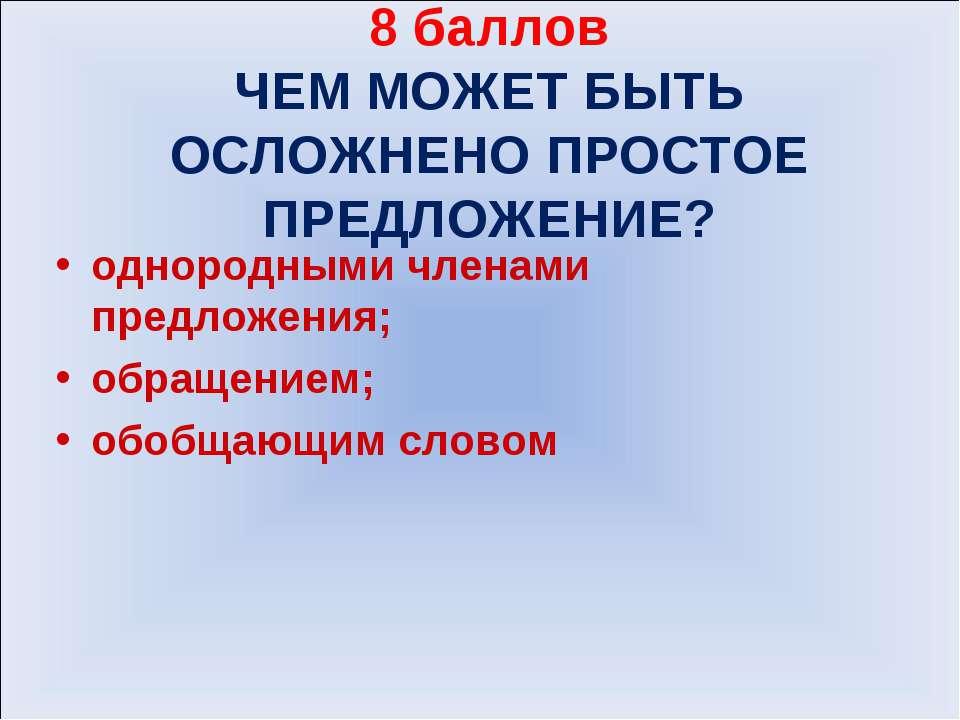 8 баллов ЧЕМ МОЖЕТ БЫТЬ ОСЛОЖНЕНО ПРОСТОЕ ПРЕДЛОЖЕНИЕ? однородными членами пр...