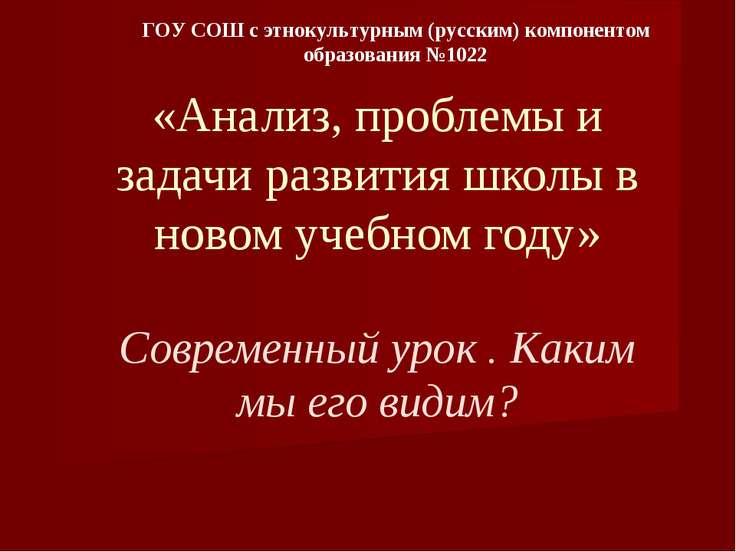«Анализ, проблемы и задачи развития школы в новом учебном году» Современный у...