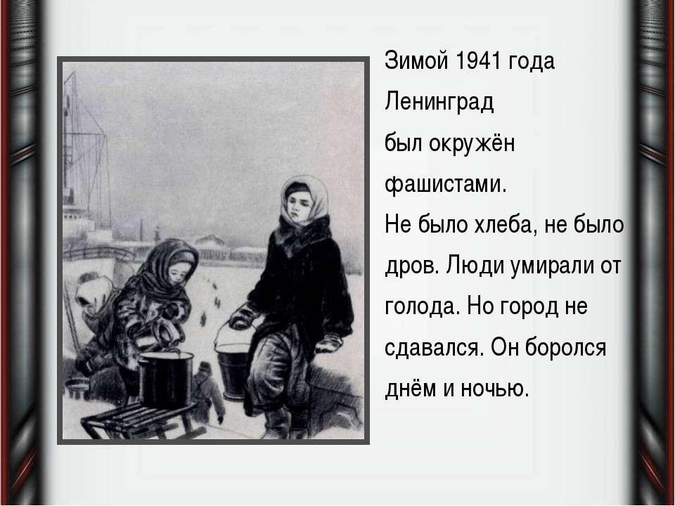 Зимой 1941 года Ленинград был окружён фашистами. Не было хлеба, не было дров....