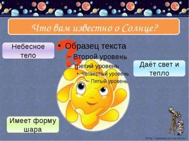 Что вам известно о Солнце? Небесное тело Даёт свет и тепло Имеет форму шара