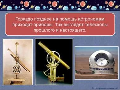 Гораздо позднее на помощь астрономам приходят приборы. Так выглядят телескопы...