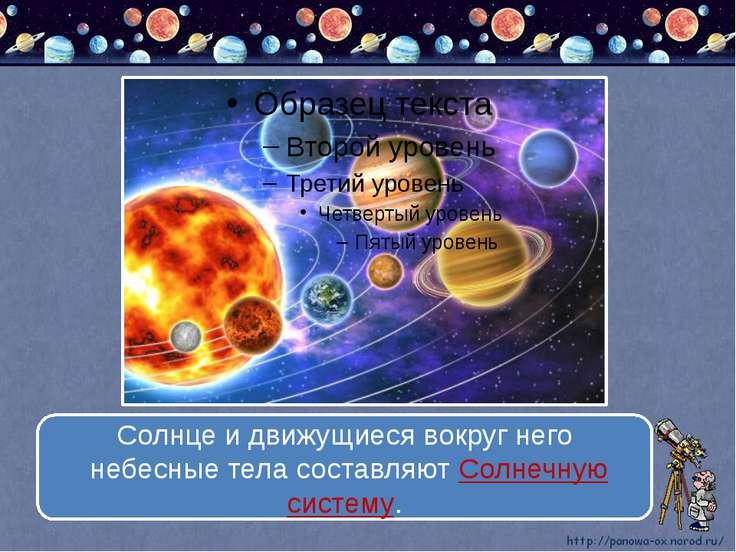 Солнце и движущиеся вокруг него небесные тела составляют Солнечную систему.