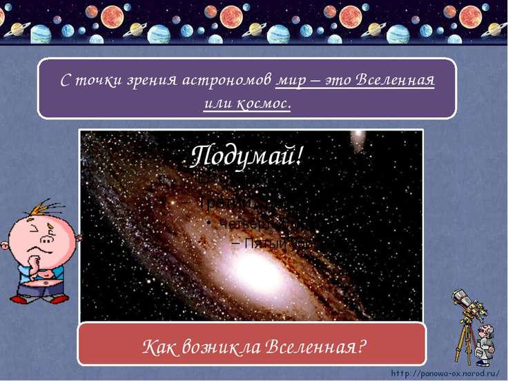 С точки зрения астрономов мир – это Вселенная или космос. Подумай! Как возник...