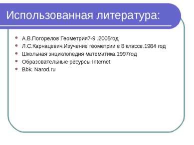 Использованная литература: А.В.Погорелов Геометрия7-9 .2005год Л.С.Карнацевич...