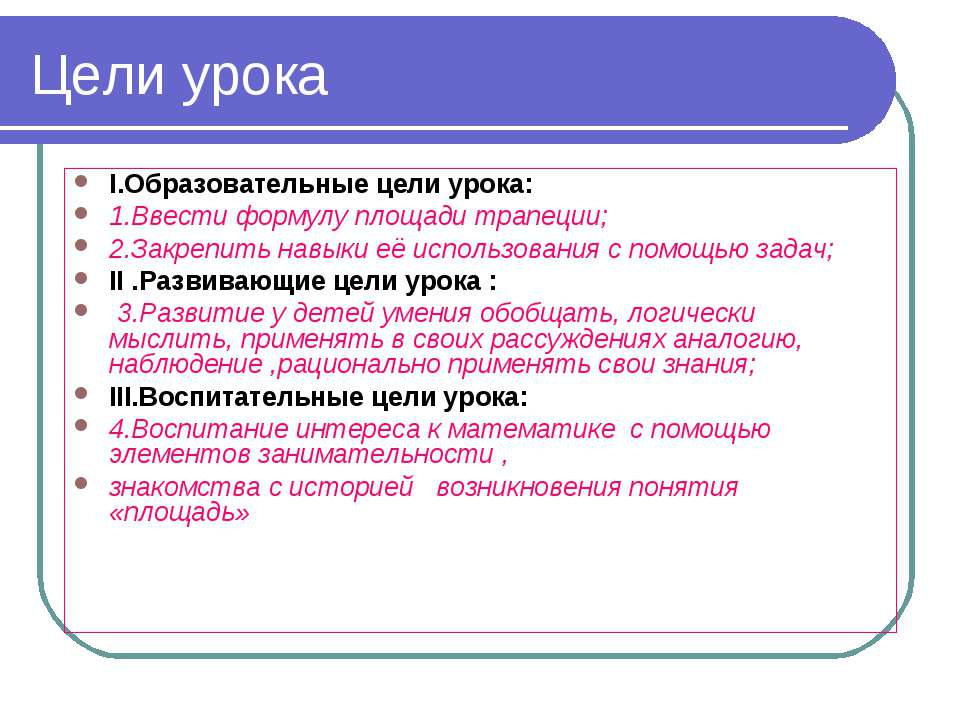 Цели урока I.Образовательные цели урока: 1.Ввести формулу площади трапеции; 2...