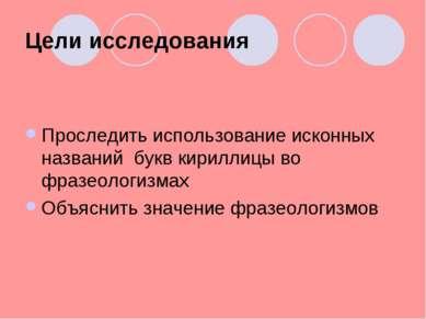 Цели исследования Проследить использование исконных названий букв кириллицы в...