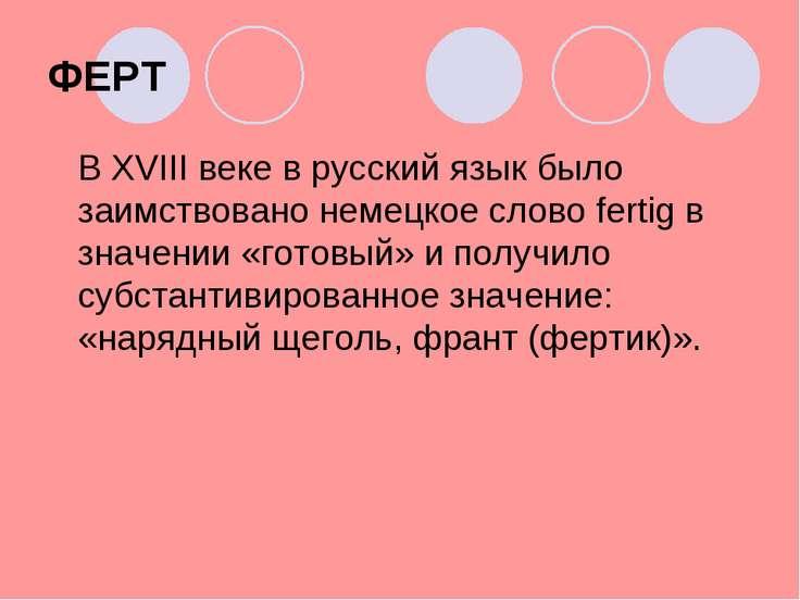 ФЕРТ В XVIIIвеке в русский язык было заимствовано немецкое слово fertig в зн...