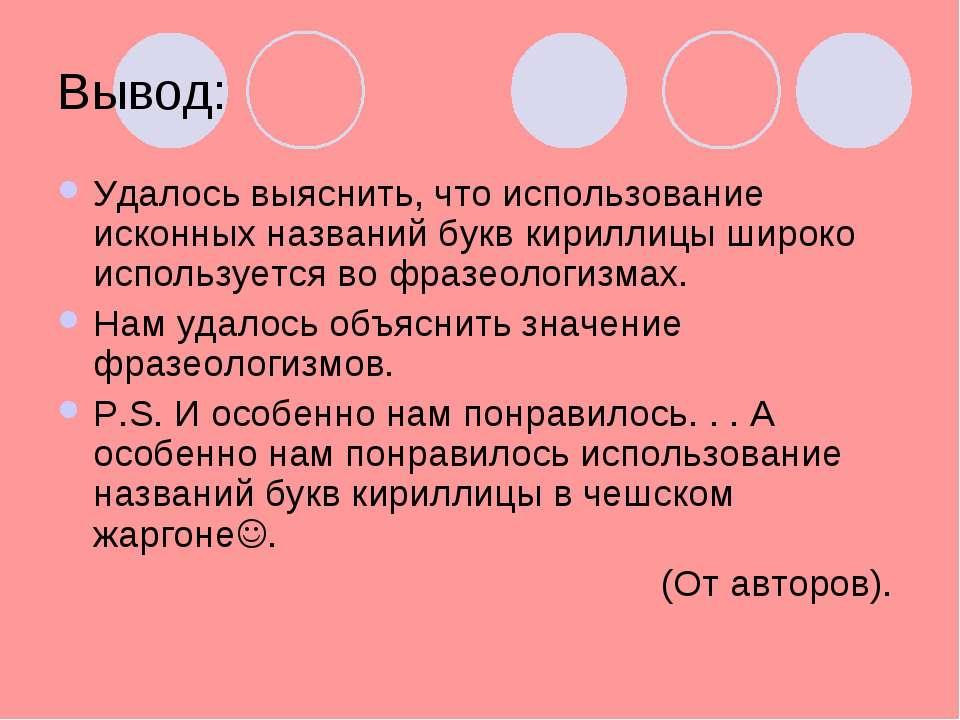 Вывод: Удалось выяснить, что использование исконных названий букв кириллицы ш...