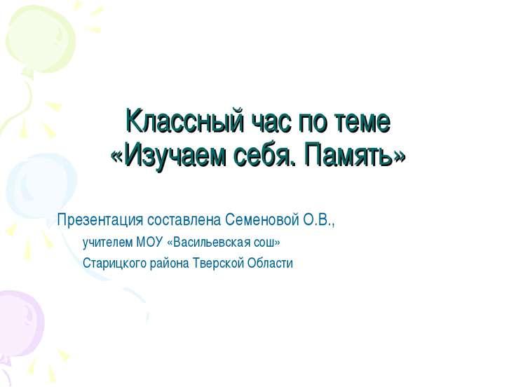 Классный час по теме «Изучаем себя. Память» Презентация составлена Семеновой ...