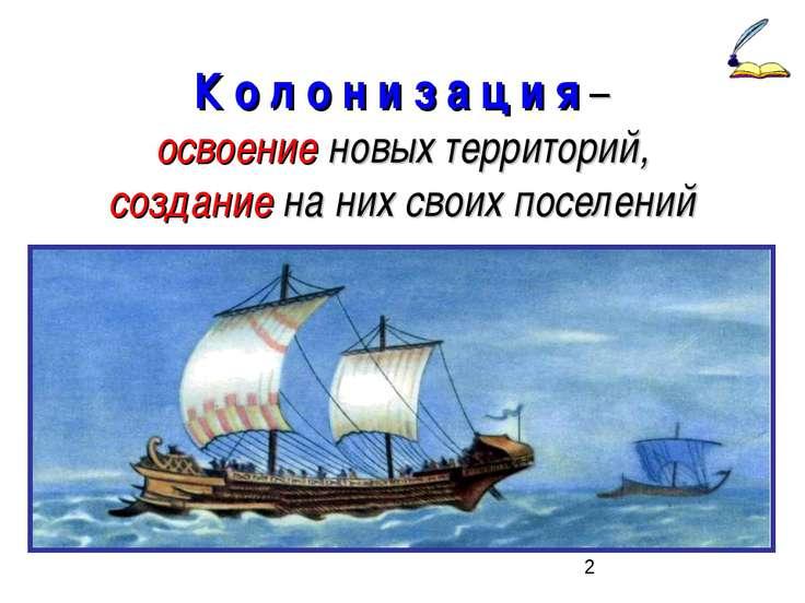 К о л о н и з а ц и я – освоение новых территорий, создание на них своих посе...