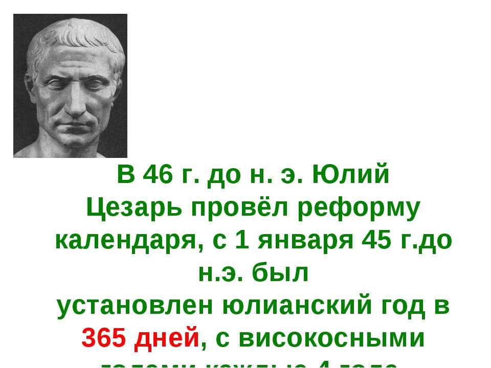 В46 г. дон.э. Юлий Цезарьпровёл реформу календаря, с1 января45г.до н.э...