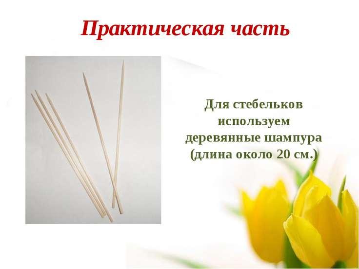Для стебельков используем деревянные шампура (длина около 20 см.) Практическа...