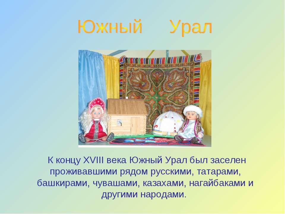 К концу ХVIII века Южный Урал был заселен проживавшими рядом русскими, татара...