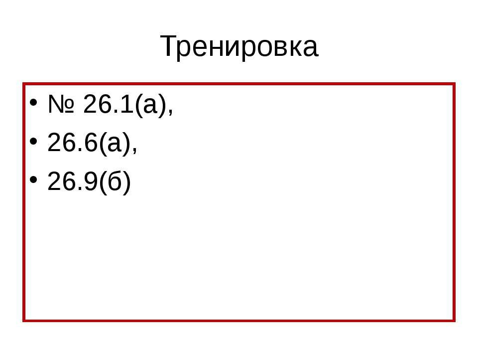 Тренировка № 26.1(а), 26.6(а), 26.9(б)