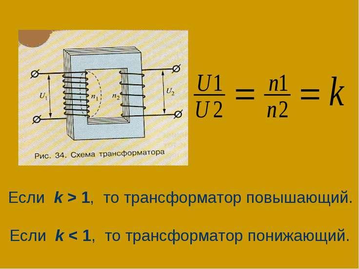 Если k > 1, то трансформатор повышающий. Если k < 1, то трансформатор понижаю...