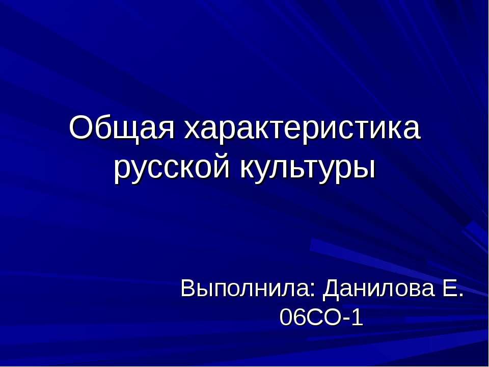 Общая характеристика русской культуры Выполнила: Данилова Е. 06СО-1