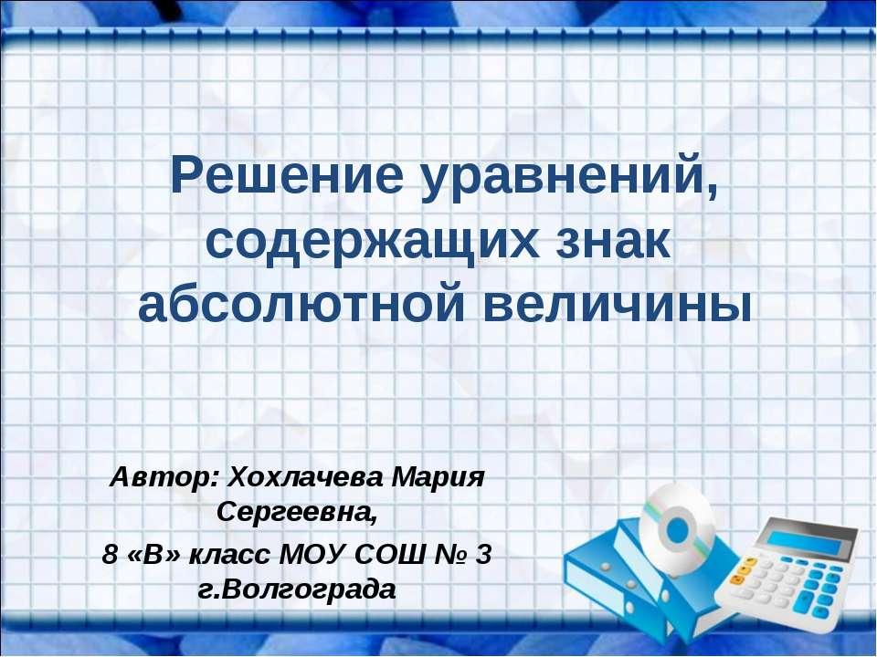 Решение уравнений, содержащих знак абсолютной величины Автор: Хохлачева Мария...