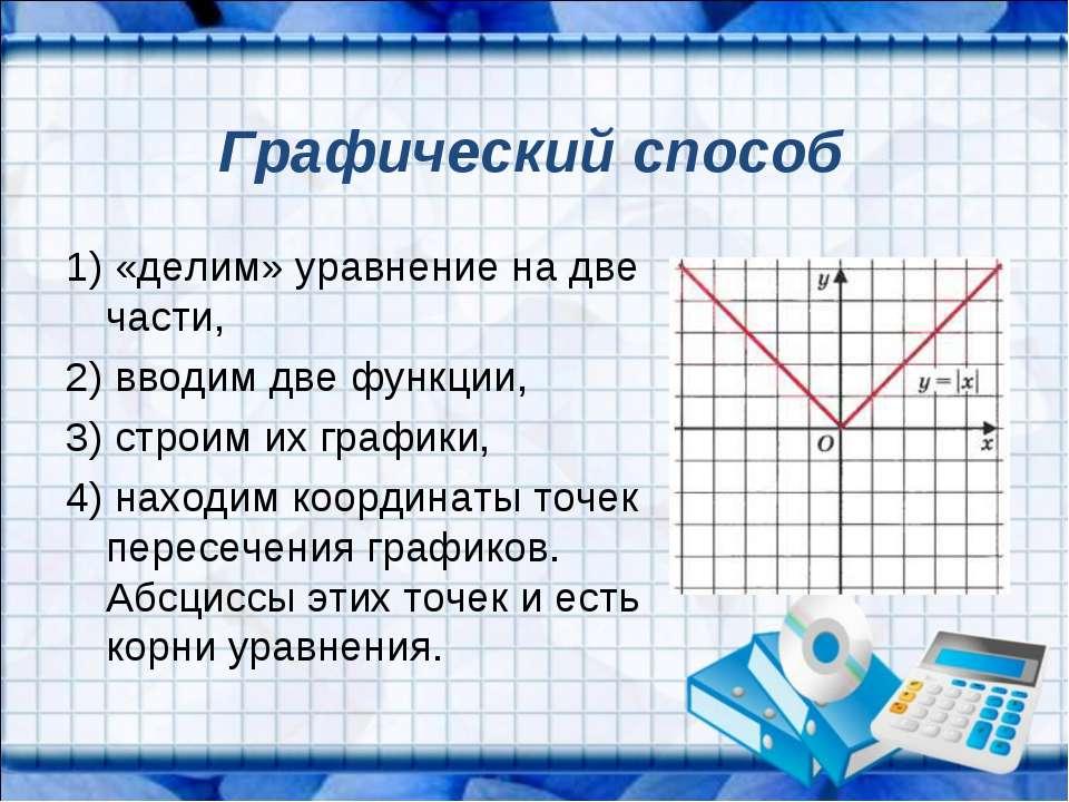 Графический способ 1) «делим» уравнение на две части, 2) вводим две функции, ...