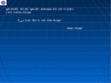tgA= BC/AC, AC= BC : tgA= BC : sinA/cosA= 4√3 : 0.8 / √1-(0.8)2= = 4√3 ∙ 0.6/...