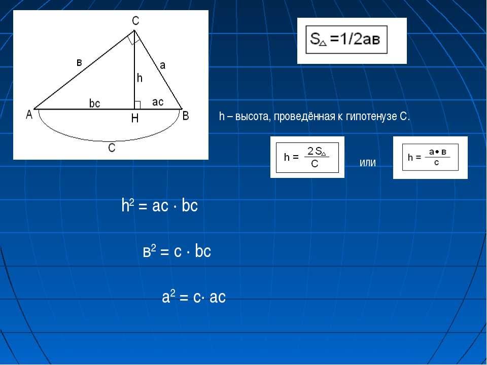 h – высота, проведённая к гипотенузе С. или h2 = ac ∙ bc в2 = c ∙ bc a2 = c∙ ac