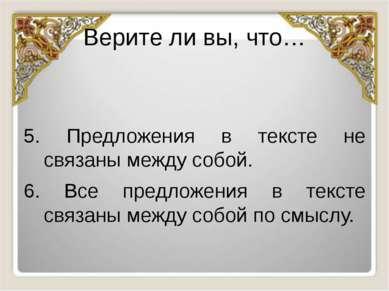 Верите ли вы, что… 5. Предложения в тексте не связаны между собой. 6. Все пре...