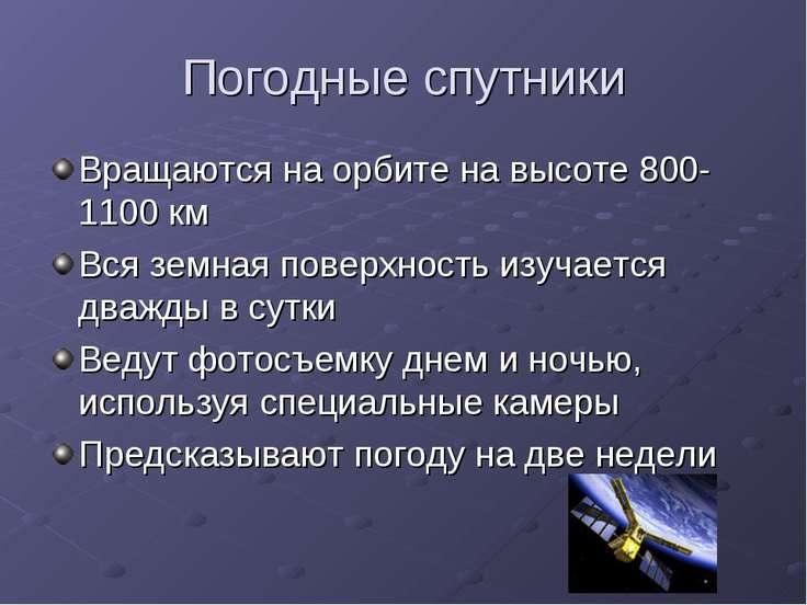 Погодные спутники Вращаются на орбите на высоте 800-1100 км Вся земная поверх...
