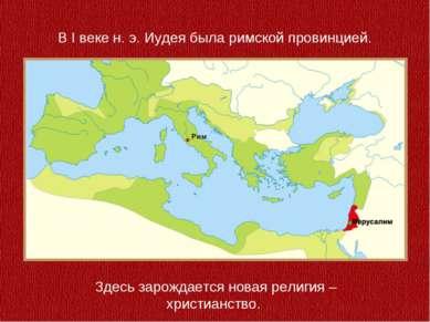 В I веке н. э. Иудея была римской провинцией. Здесь зарождается новая религия...