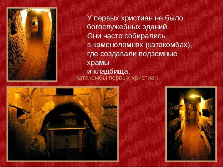 Катакомбы первых христиан У первых христиан не было богослужебных зданий. Они...