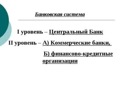 Банковская система I уровень – Центральный Банк II уровень – А) Коммерческие ...