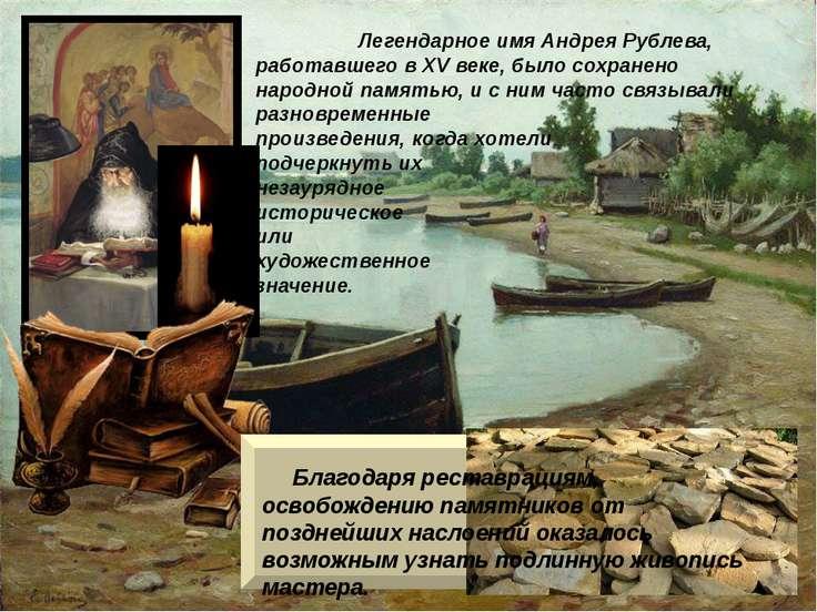 Легендарное имя Андрея Рублева, работавшего в XV веке, было сохранено народно...