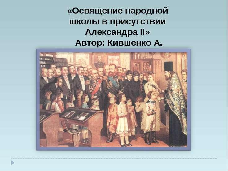 «Освящение народной школы в присутствии Александра II» Автор: Кившенко А.