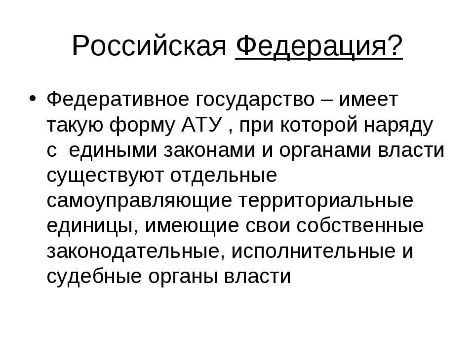 Российская Федерация? Федеративное государство – имеет такую форму АТУ , при ...