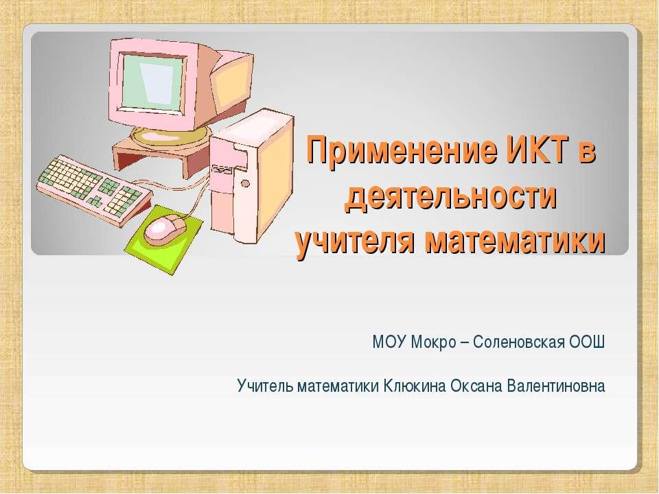 Применение ИКТ в деятельности учителя математики МОУ Мокро – Соленовская ООШ ...