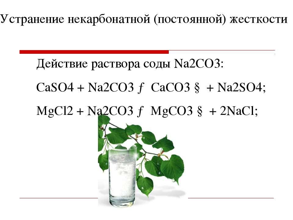 Действие раствора соды Na2CO3: СaSO4 + Na2СО3 → CaСО3 ↓ + Na2SO4; MgCl2 + Na2...