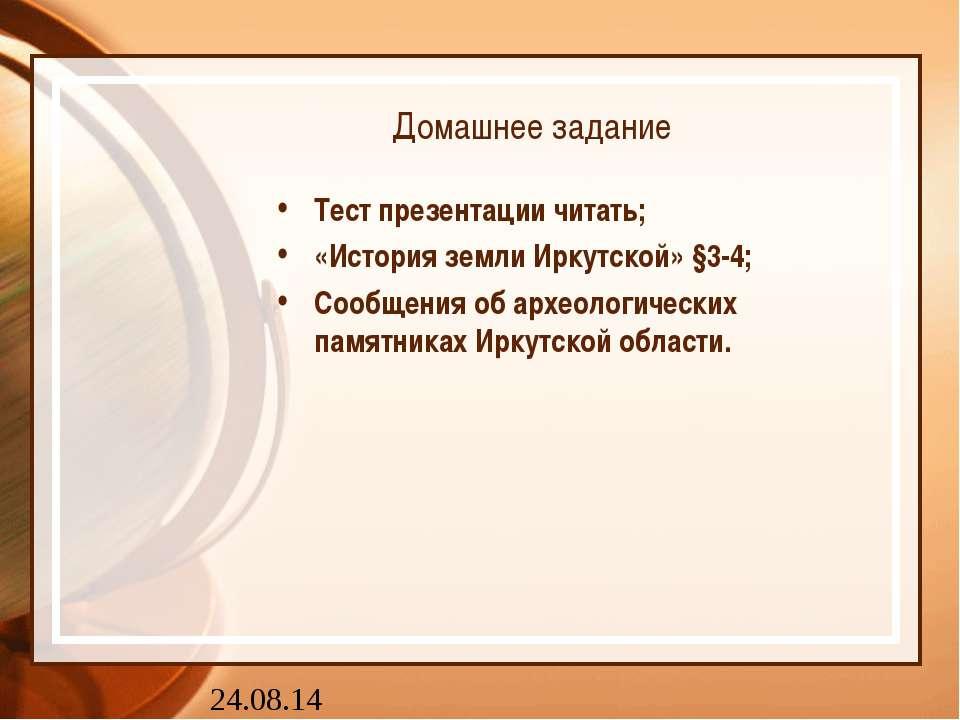Домашнее задание Тест презентации читать; «История земли Иркутской» §3-4; Соо...
