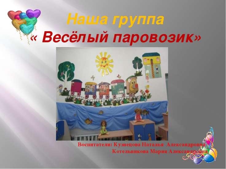 Наша группа « Весёлый паровозик» Воспитатели: Кузнецова Наталья Александровна...