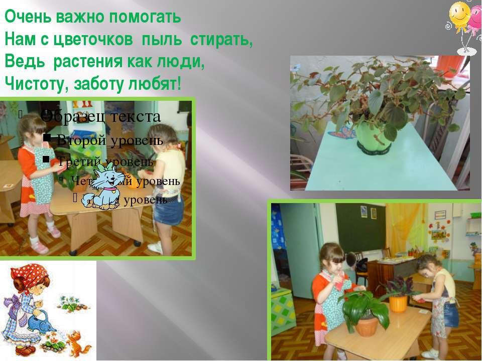 Очень важно помогать Нам с цветочков пыль стирать, Ведь растения как люди, Чи...