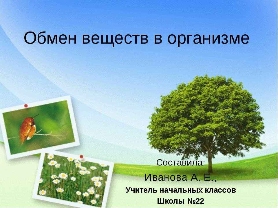 Обмен веществ в организме Составила: Иванова А. Е., Учитель начальных классов...