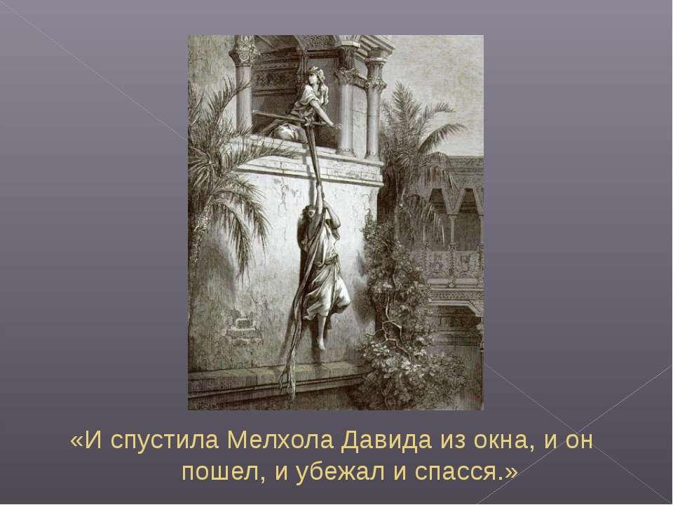 «И спустила Мелхола Давида из окна, и он пошел, и убежал и спасся.»