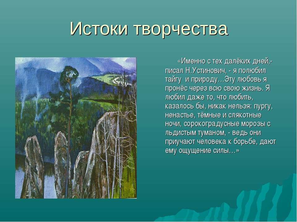 Истоки творчества «Именно с тех далёких дней,- писал Н.Устинович, - я полюбил...